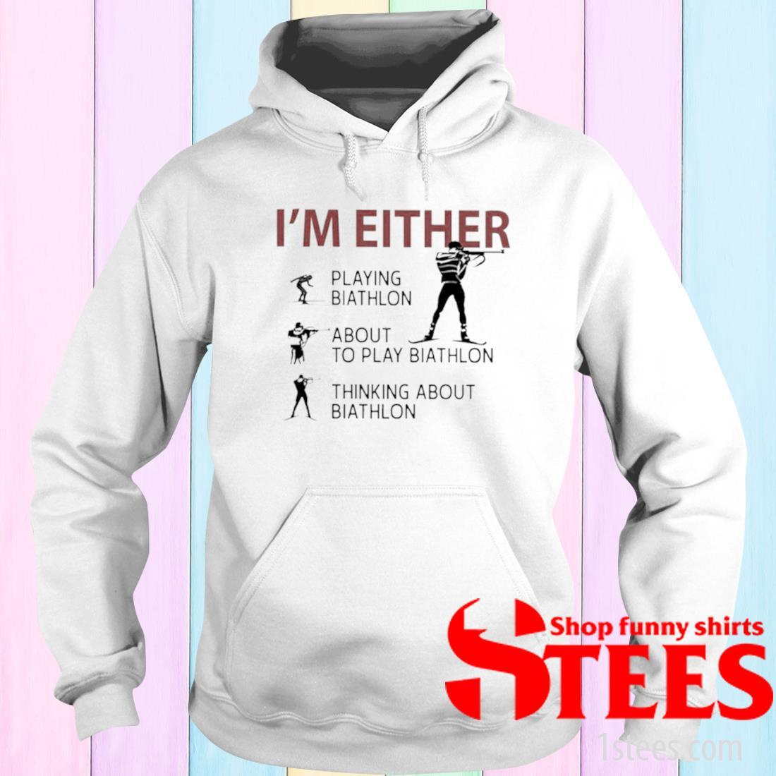 'Im Either Playing Biathlon About To Play Biathlon Thinking About Biathlon Shirt hoodie