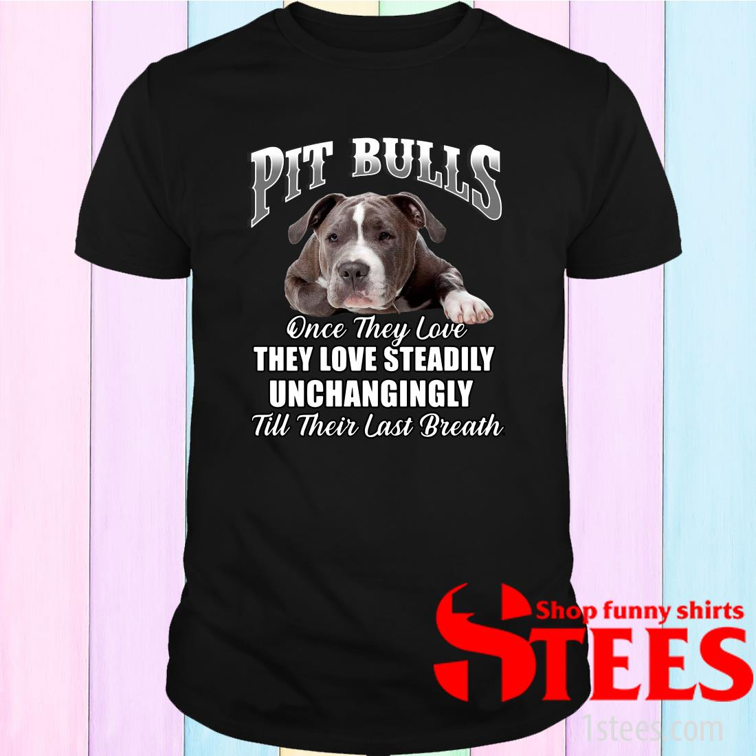 Pit Bulls Culis Once They Love They Love Steadily Unchangingly Till Their Last Breath T-Shirt
