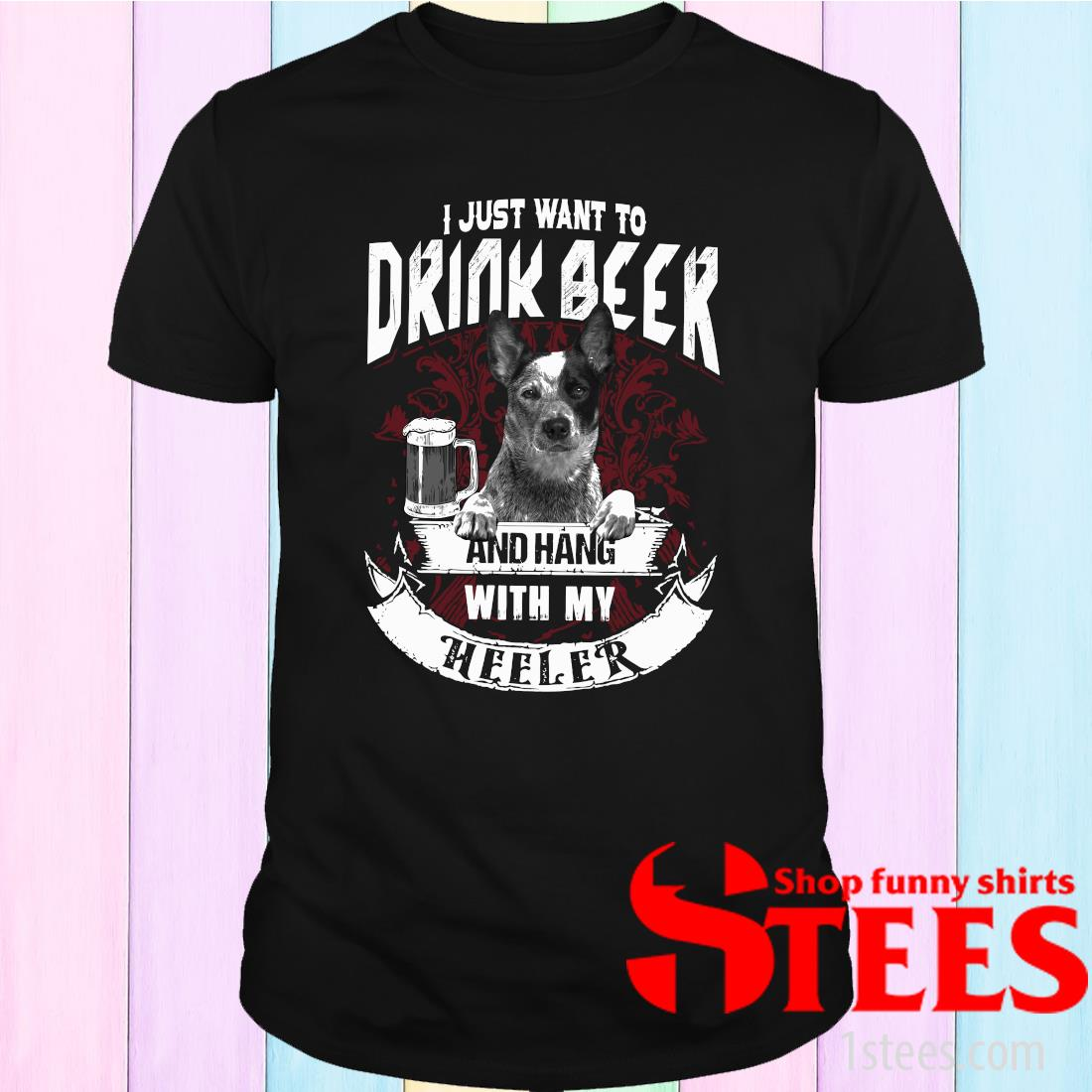 I Just Want To Drink Beer And Hang With My The Heeler T-Shirt