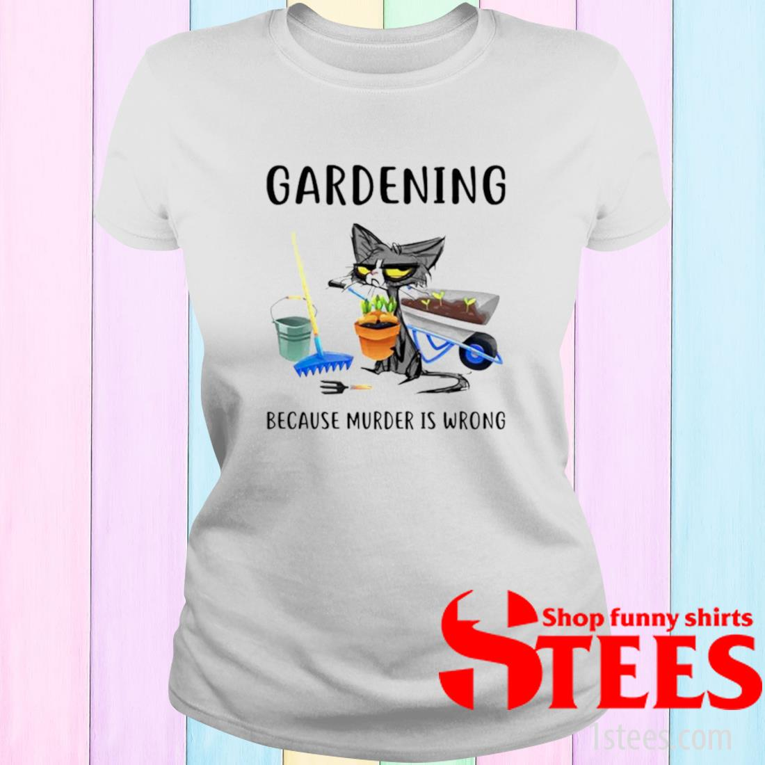 Cat Gardening Because Murder Is Wrong Shirt ladies tee