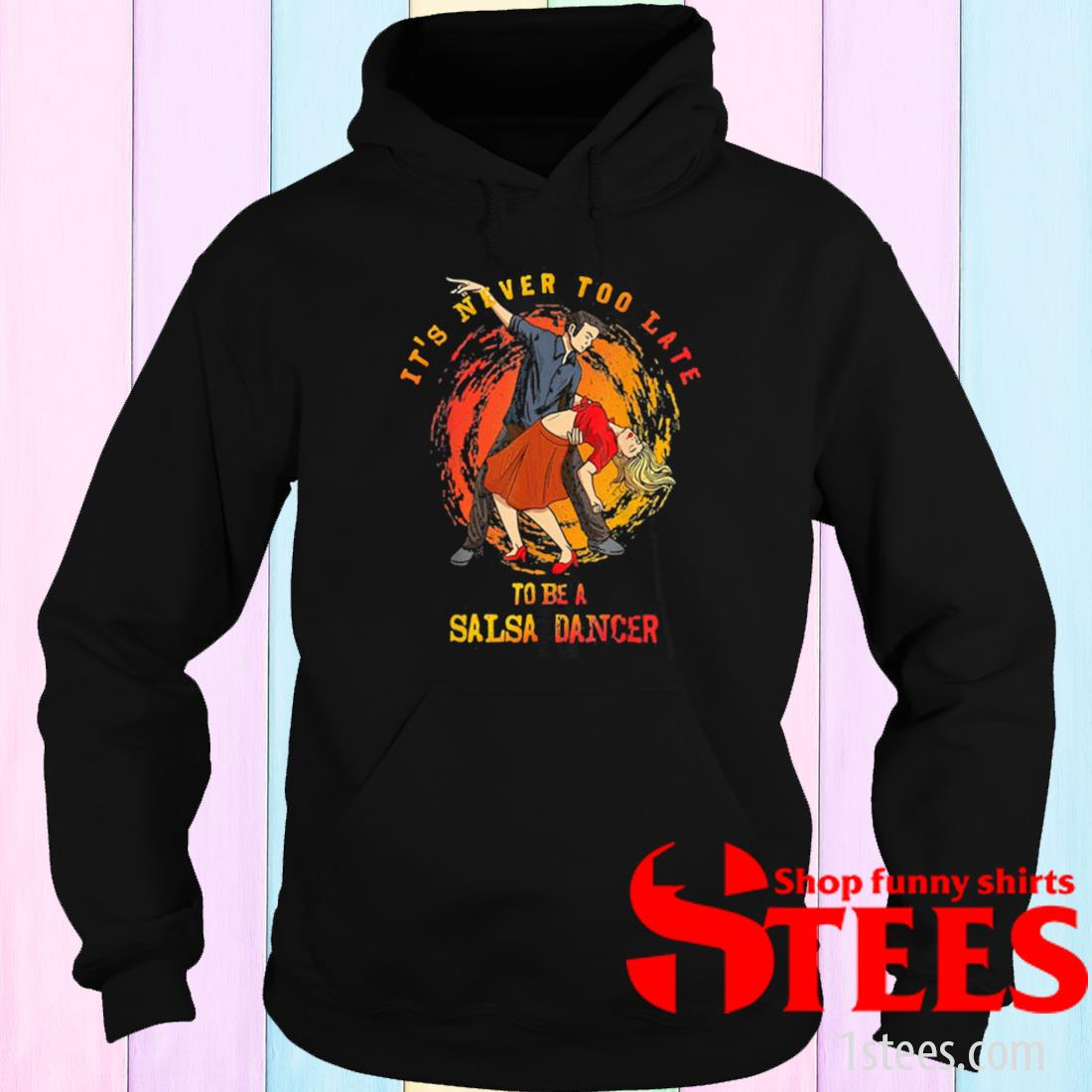 It's Never Too Late To Be A Salsa Dancer Shirt hoodie
