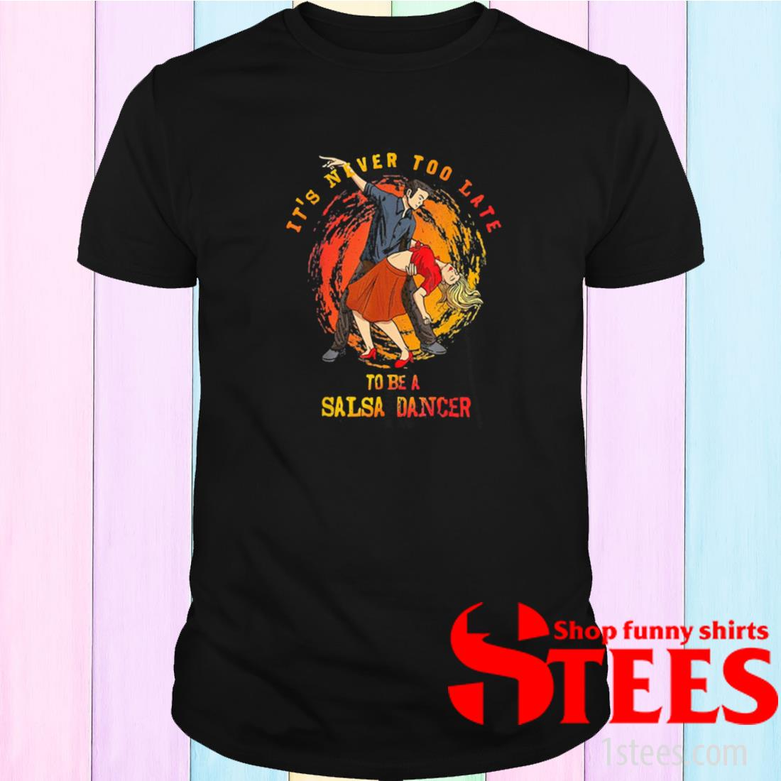 It's Never Too Late To Be A Salsa Dancer Shirt