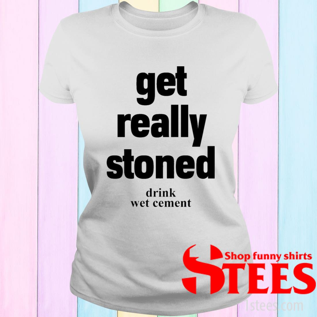 Matthew Get Really Stoned Drink Wet Cement Shirt ladies tee