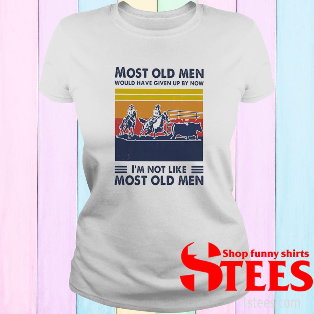 Most Old Men Would Have Given Up By Now I'm Not Like Most Old Men Team Penning Vintage Shirt ladies tee