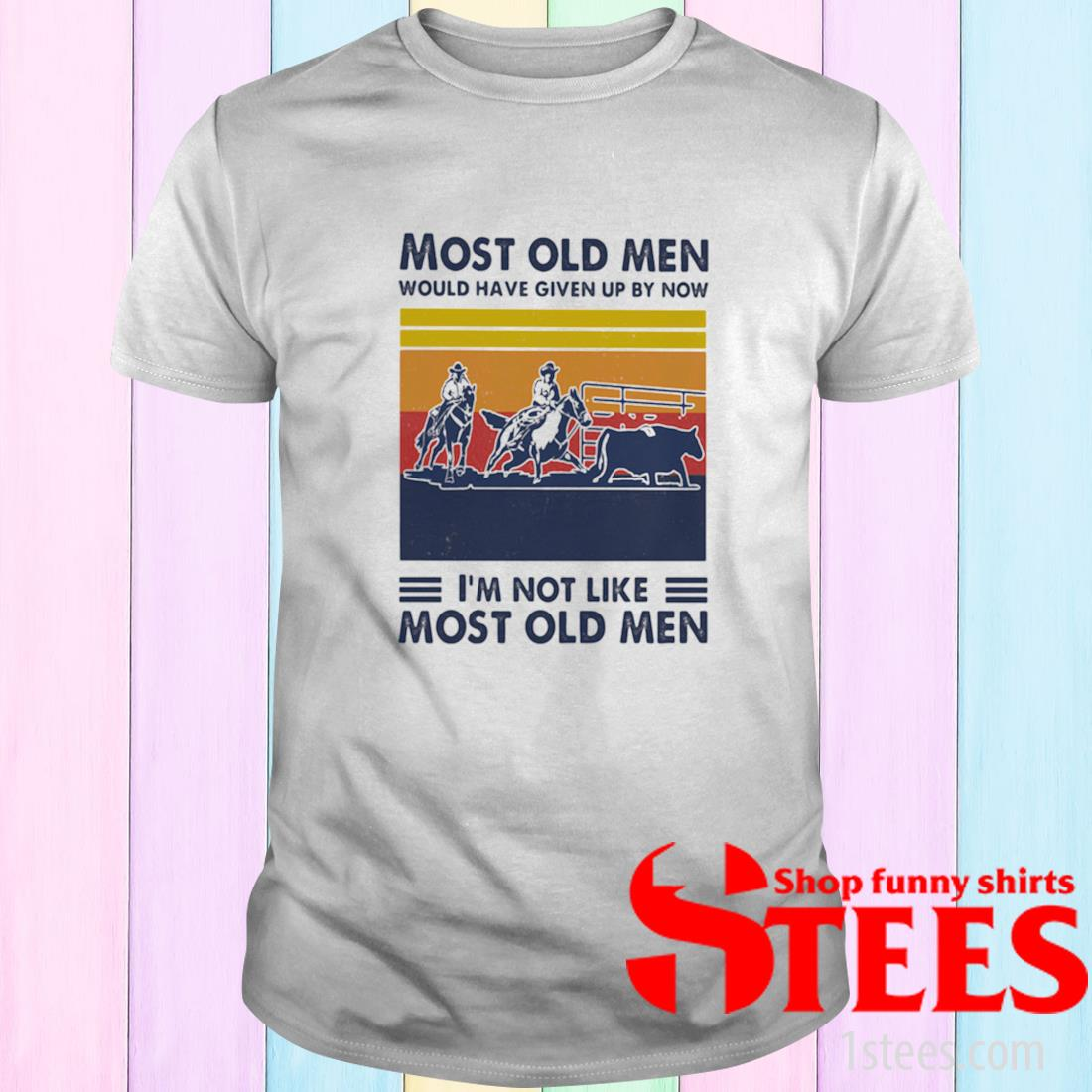Most Old Men Would Have Given Up By Now I'm Not Like Most Old Men Team Penning Vintage Shirt