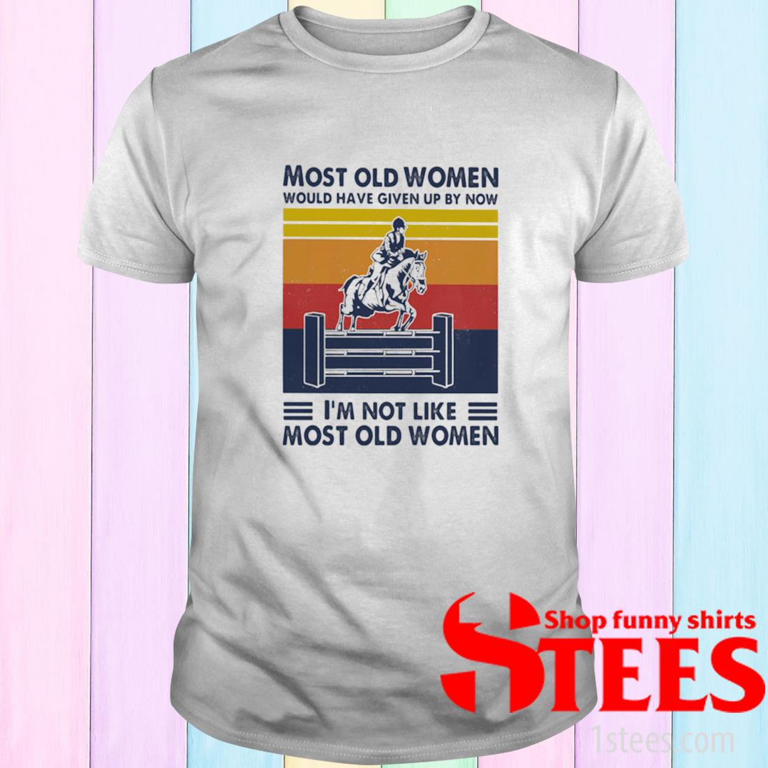 Most Old Women Would Have Given Up By Now I'm Not Like Most Old Women Show Jumping Vintage Shirt