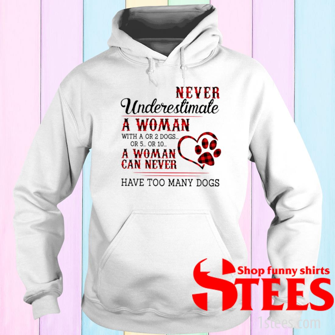 Never Underestimate A Woman With A Or 2 Dogs Or 5 Or 10 A Woman Can Never Have Too Many Dogs Shirt hoodie