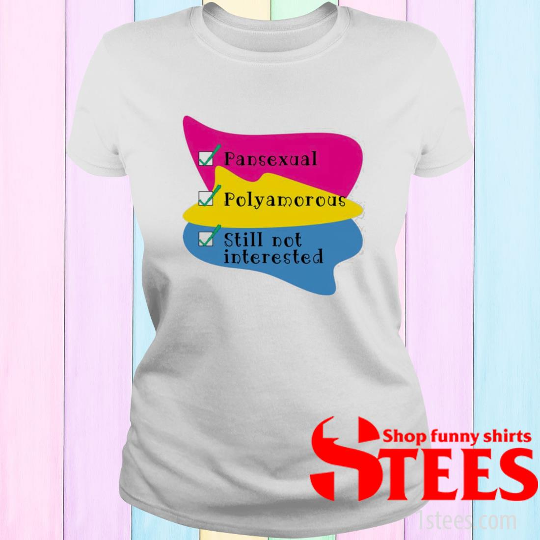 Pansexual Polyamorous Still Not Interested Shirt ladies tee
