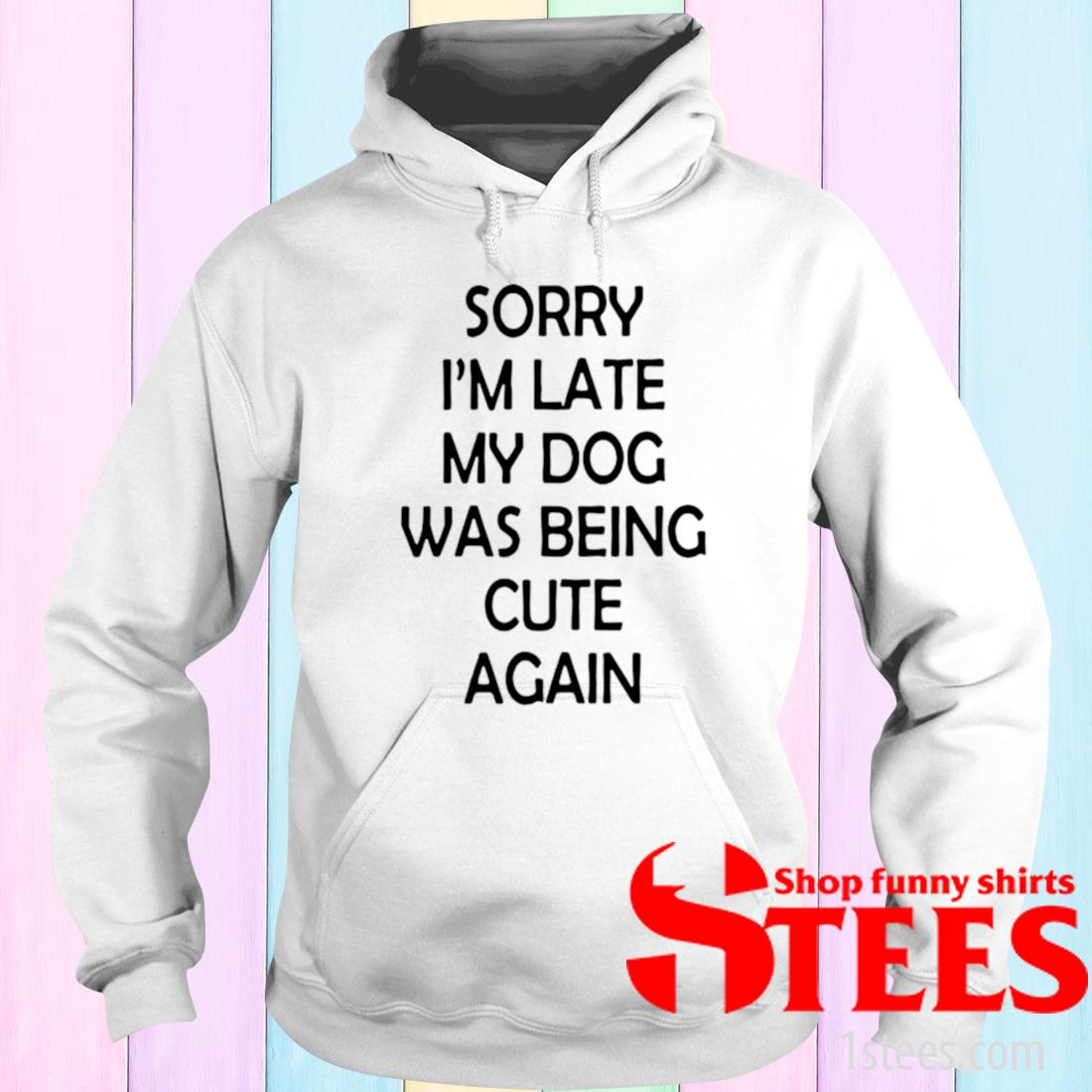 Sorry I'm Late My Dog Was Being Cute Again Shirt hoodie