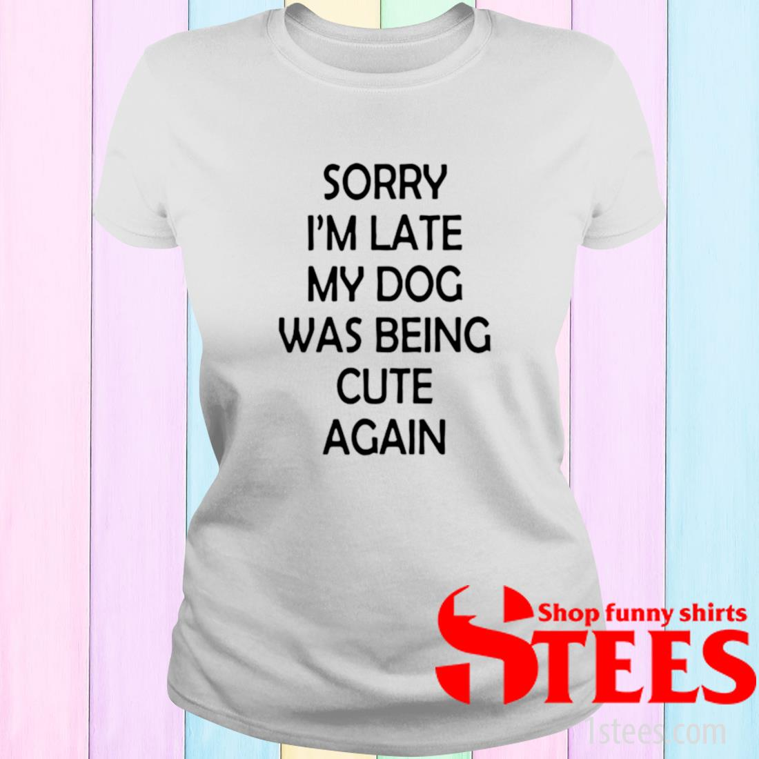 Sorry I'm Late My Dog Was Being Cute Again Shirt ladies tee