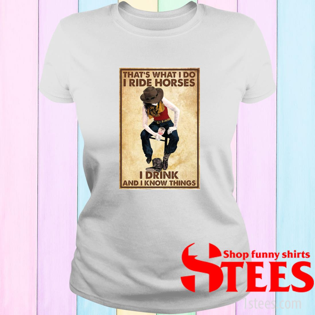 That's What I Do I Ride Horses I Drink And I Know Things Shirt ladies tee