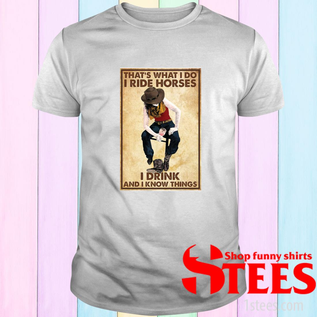 That's What I Do I Ride Horses I Drink And I Know Things Shirt