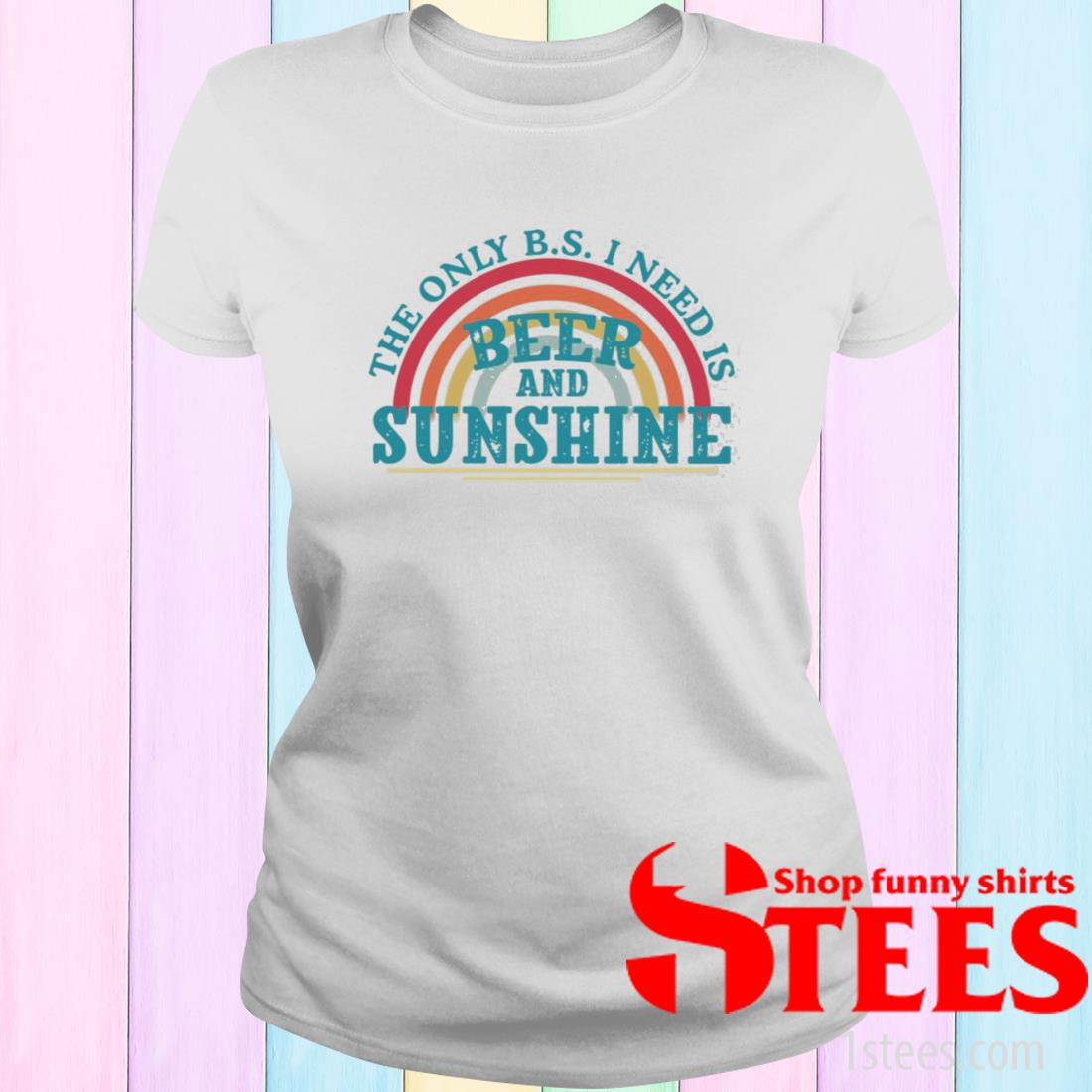The Only Bs I Need Is Beer And Sunshine Shirt ladies tee