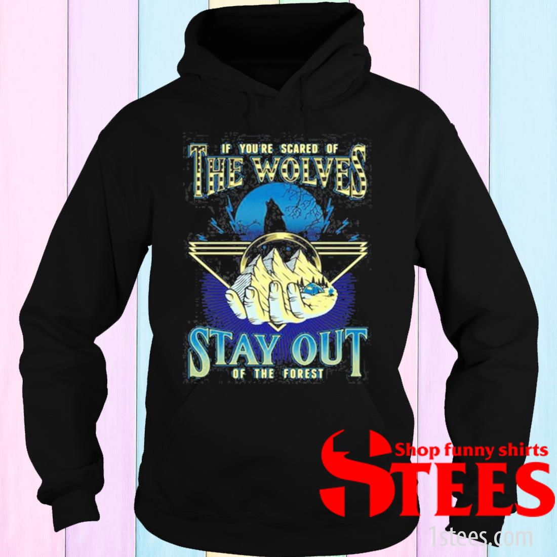 If You're Scared Of The Wolves Stay Out Of The Forest Shirt hoodie