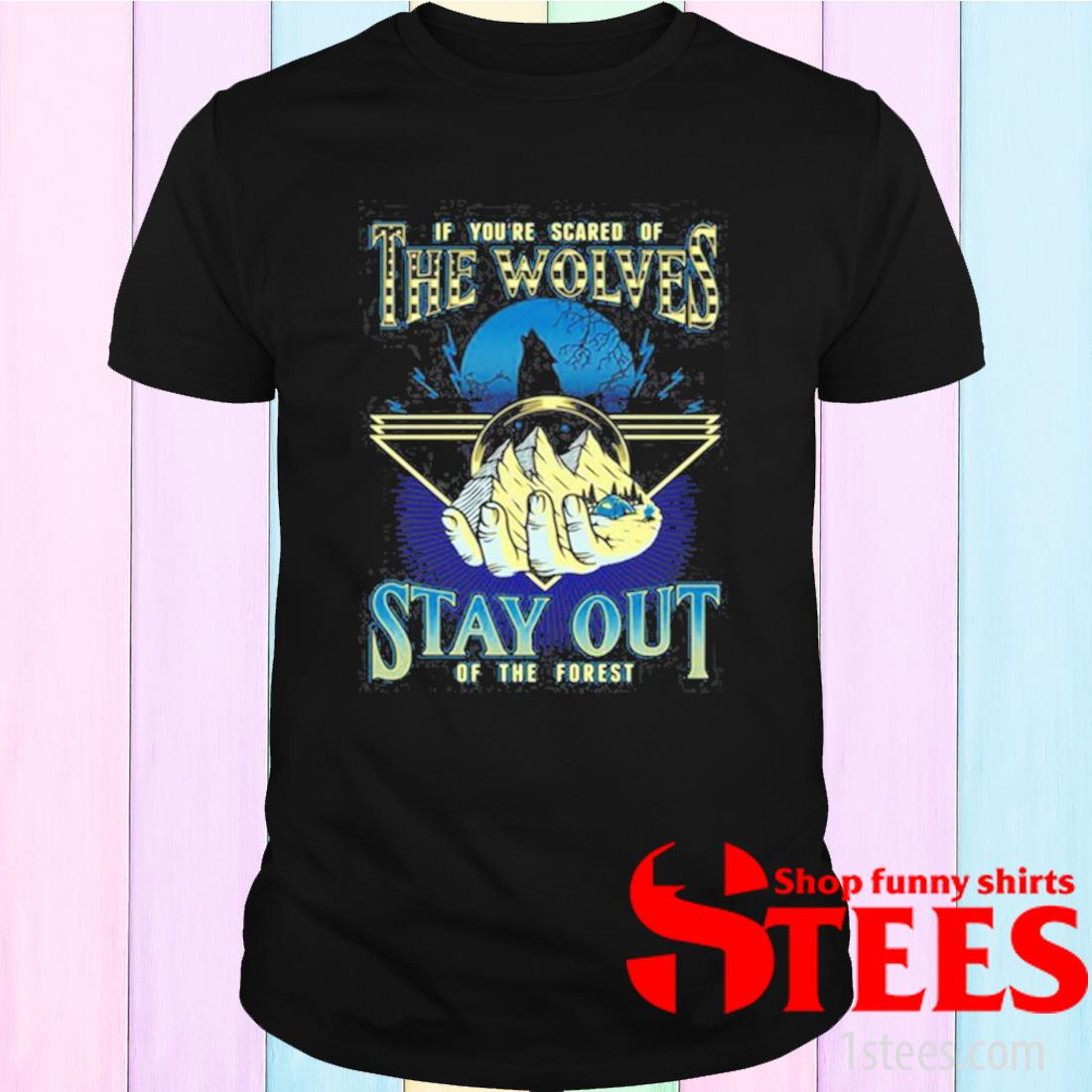 If You're Scared Of The Wolves Stay Out Of The Forest Shirt