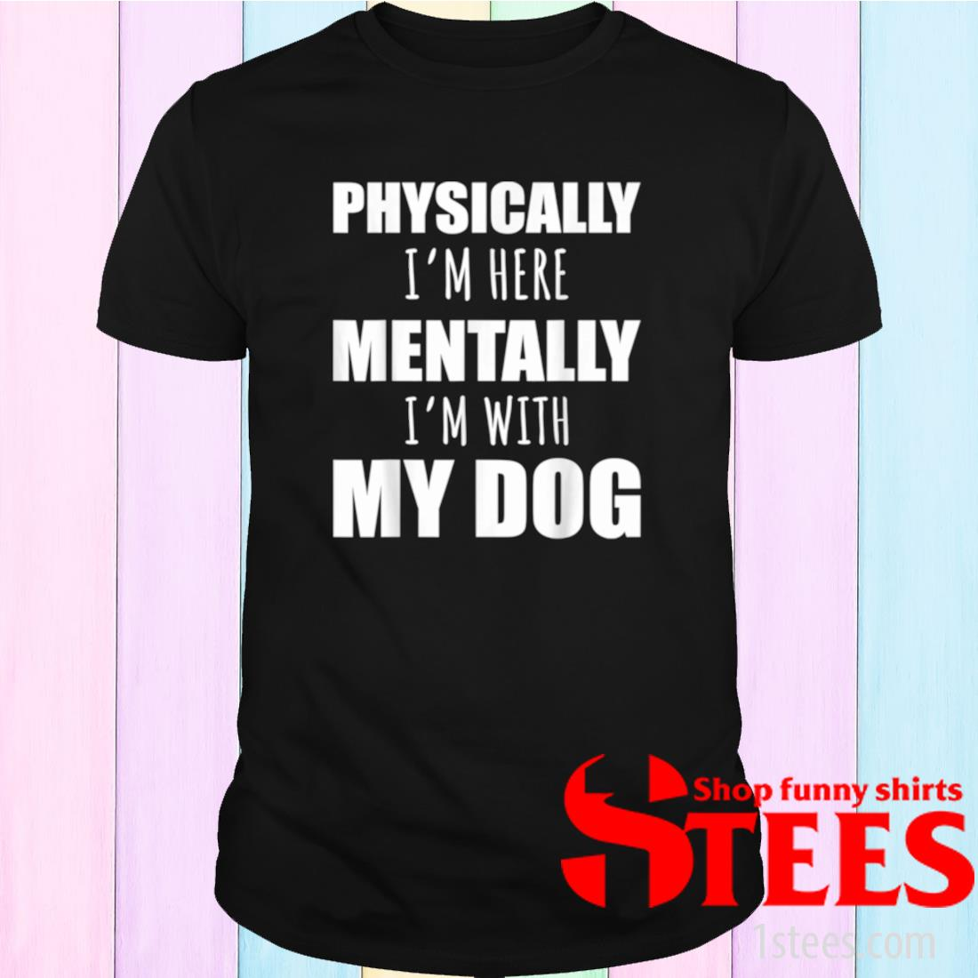 Physically I'm Heretally I'm With My Dogs Shirt