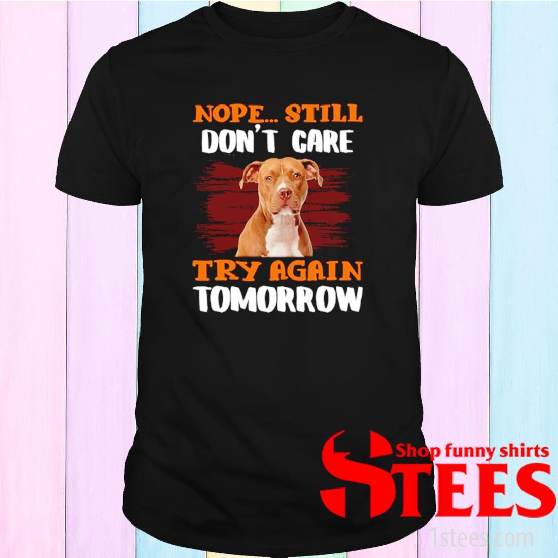 Pitbull Nope Still Don't Care Try Again Tomorrow Shirt