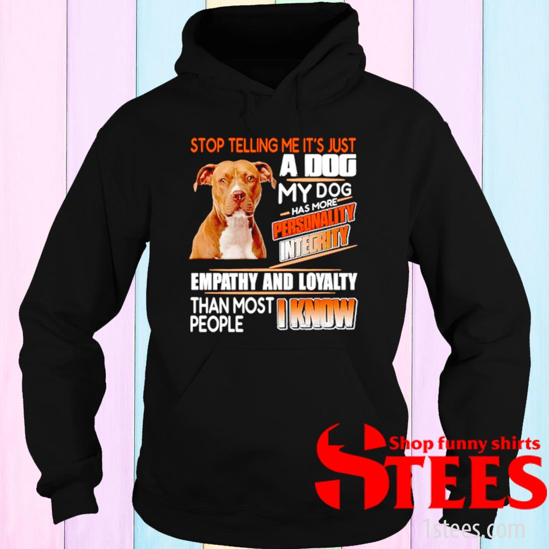 Pitbull Stop Telling Me It's Just A Dog My Dog Has More Personality Integrity Shirt hoodie
