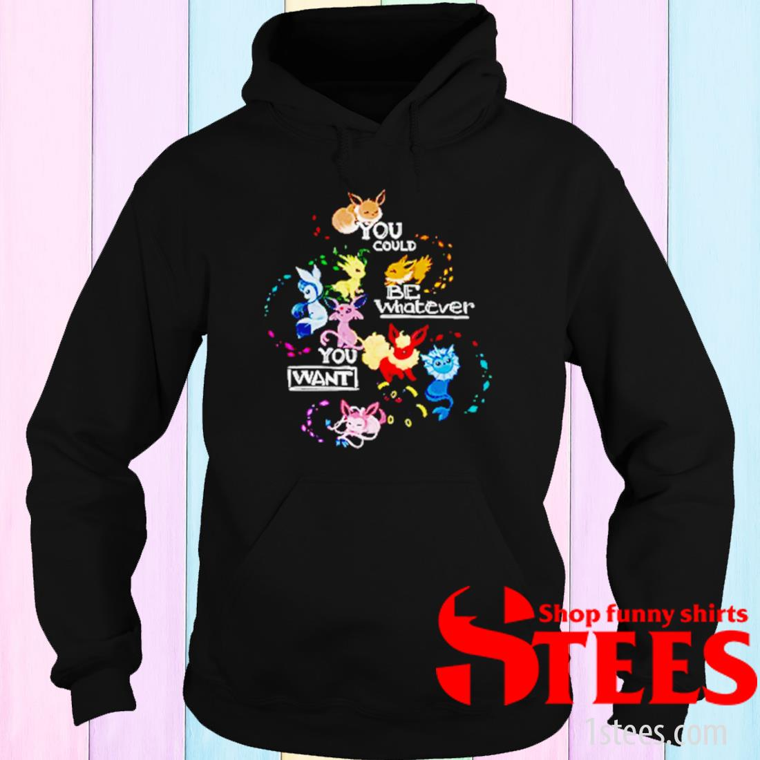 Pokemon You Could Be Whatever You Want Shirt hoodie