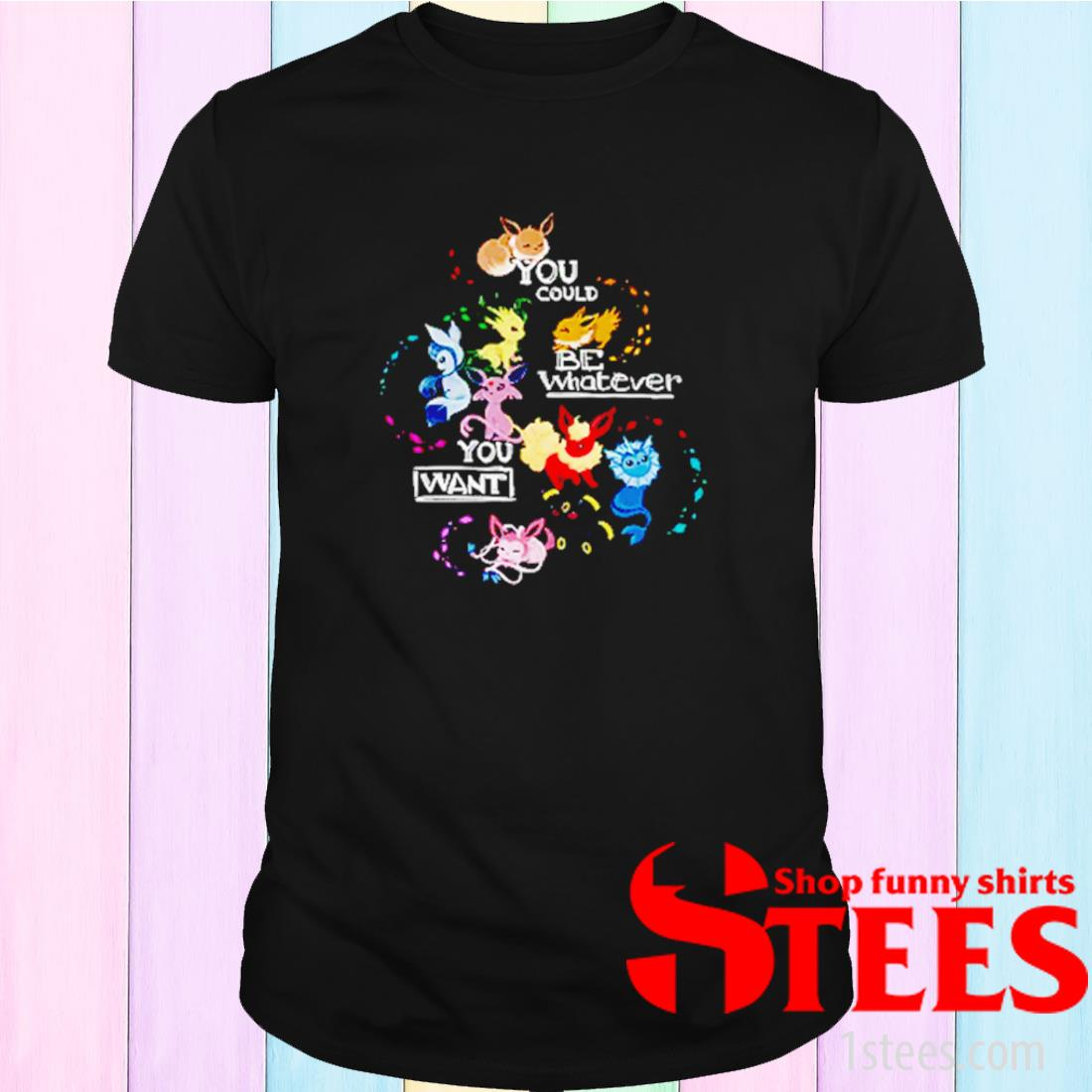 Pokemon You Could Be Whatever You Want Shirt