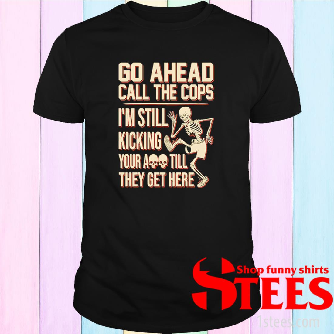 Skeleton Go Ahead Call The Cops I'm Still Kicking Your Ass Till They Get Here Shirt