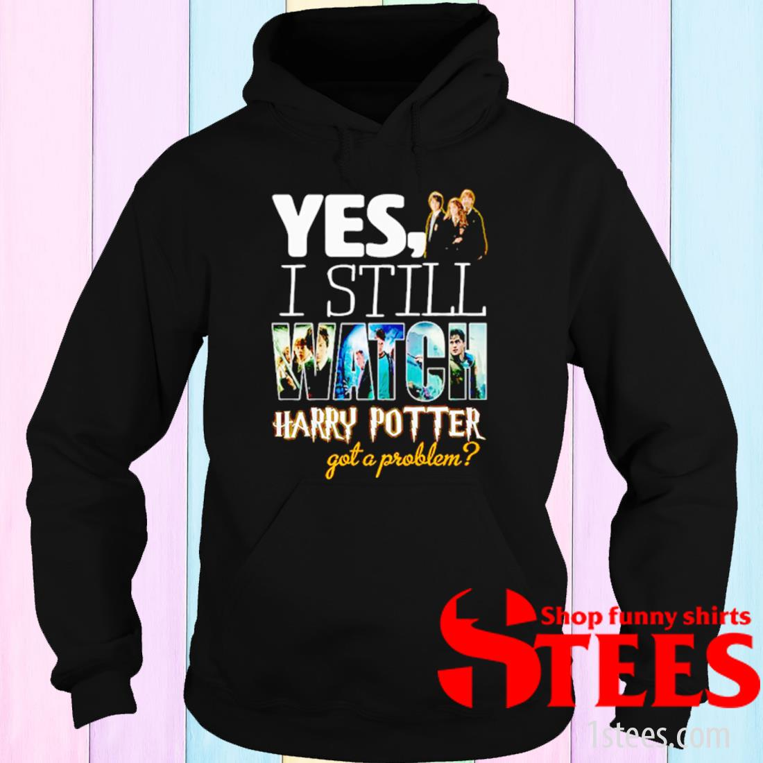 Yes I Still Watch Harry Potter Got A Problem Shirt hoodie