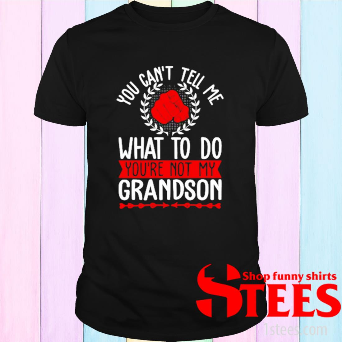 You Can't Tell Me What To Do You're Not My Grandson Shirt