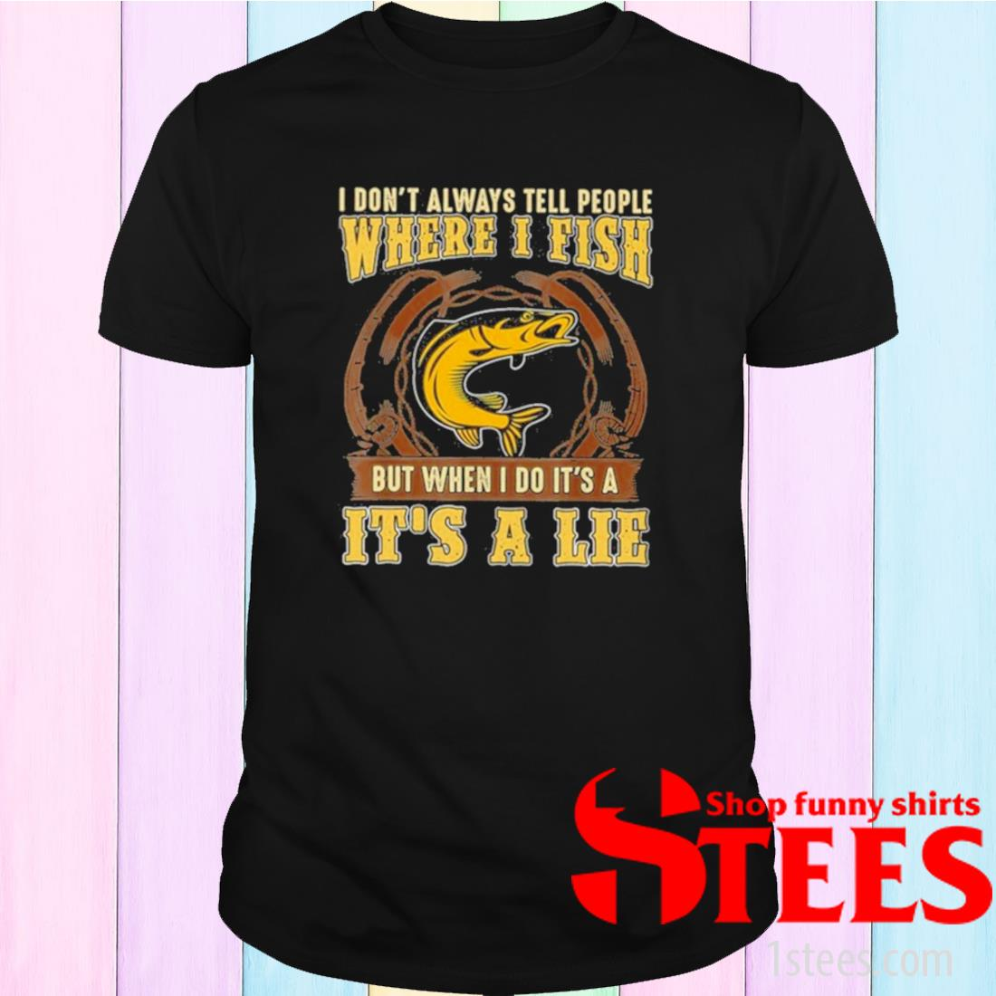 I Don't Always Tell People Where I Fish But When I Do It's A It's A Lie Shirt