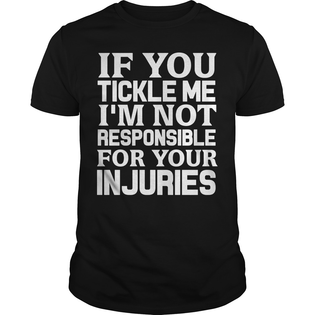 If you tickle me I'm not responsible for your injuries shirt