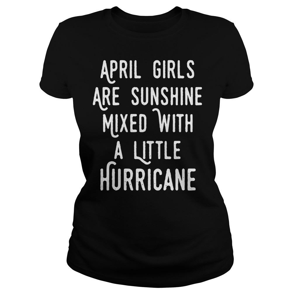 April girls are sunshine mixed a little hurricane Ladies tee