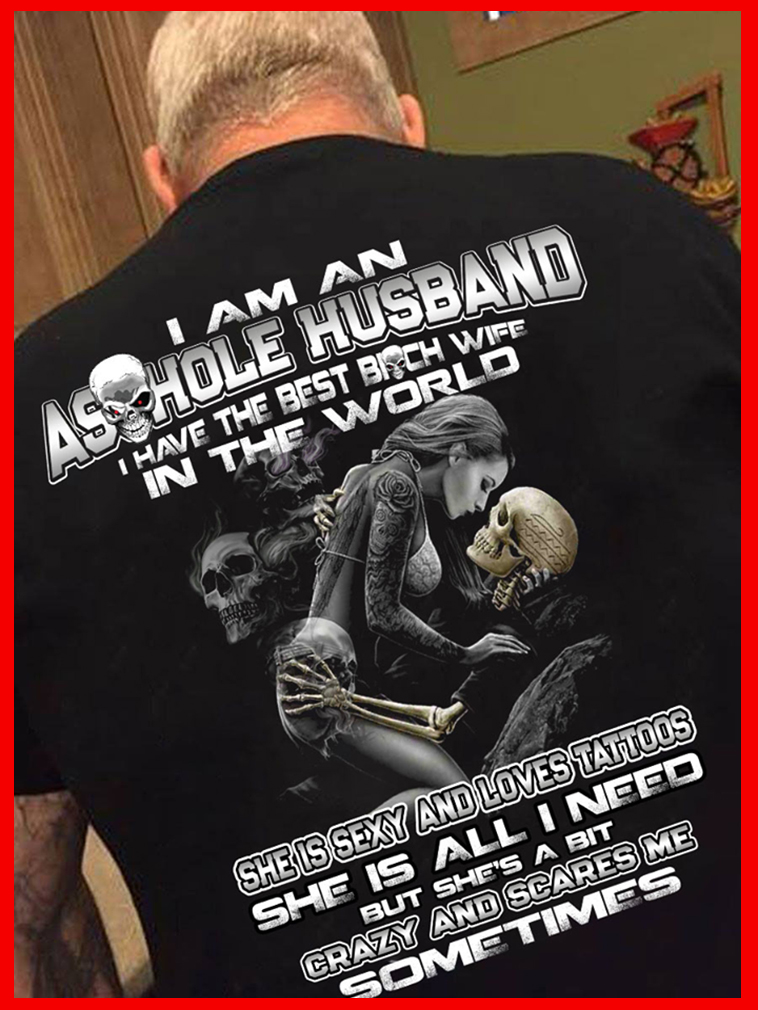 I am an asshole husband I have best bitch wife in the world tattoos shirt