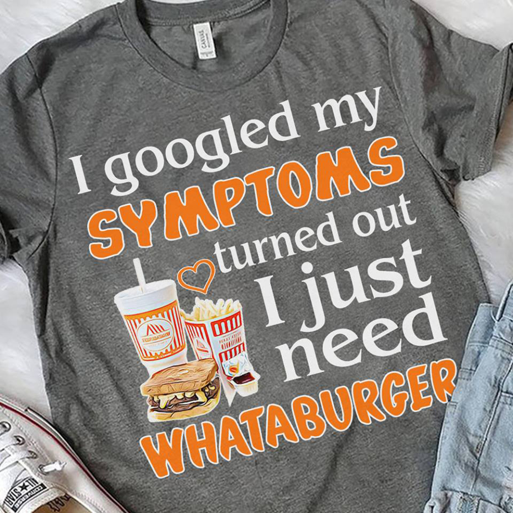e57dd094641f6 I googled my symptoms turned out I just need whataburger shirt