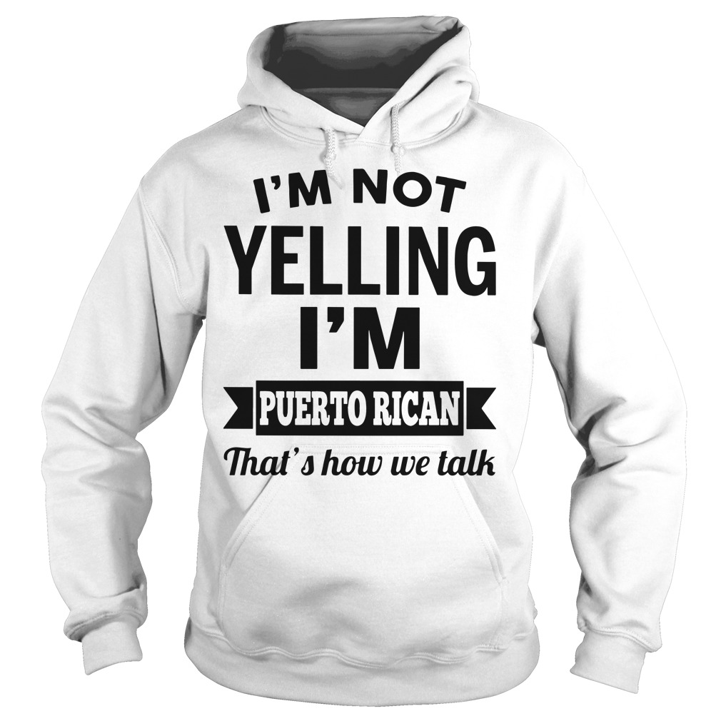 I'm not yelling I'm puerto rican that's how we talk Hoodie