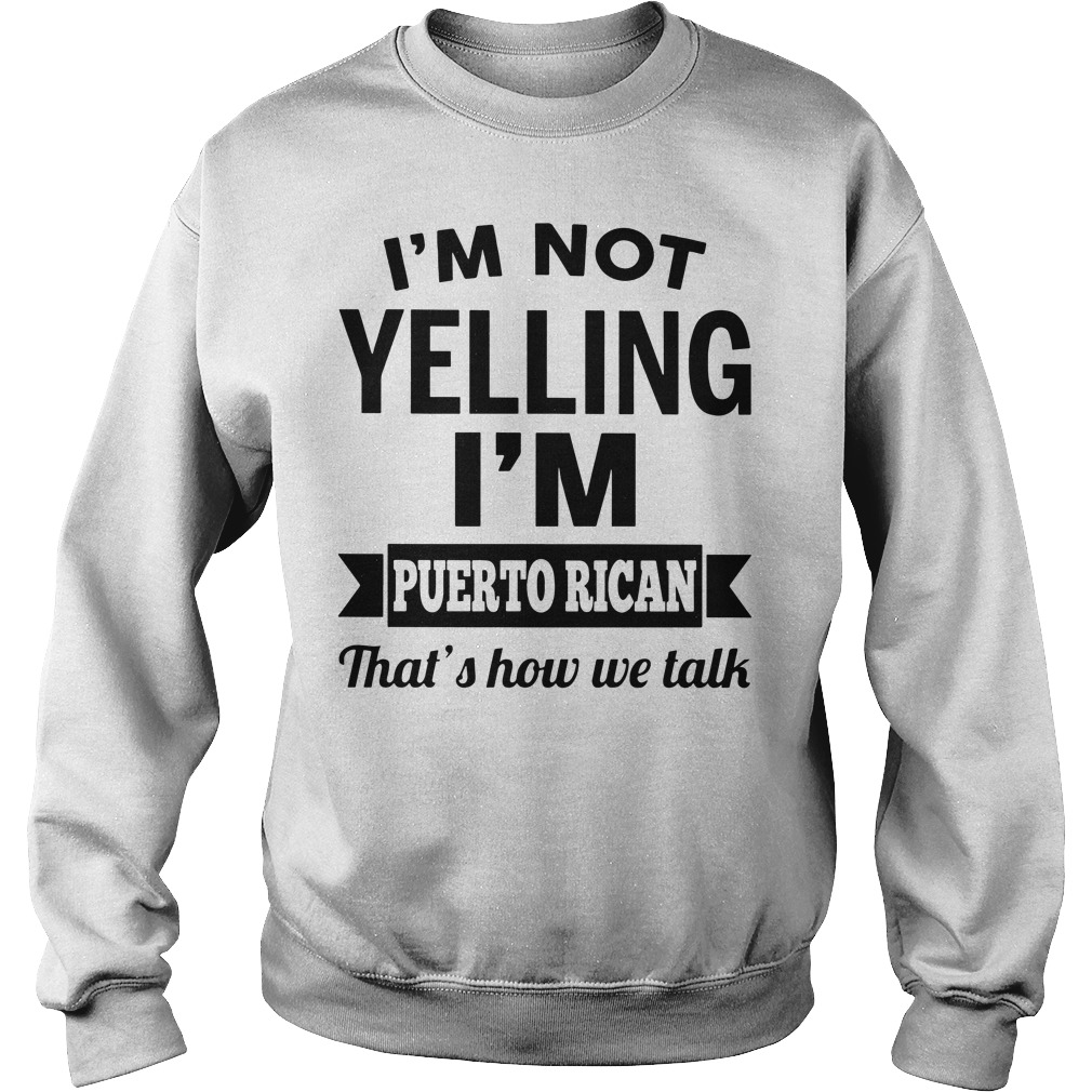 I'm not yelling I'm puerto rican that's how we talk Sweater