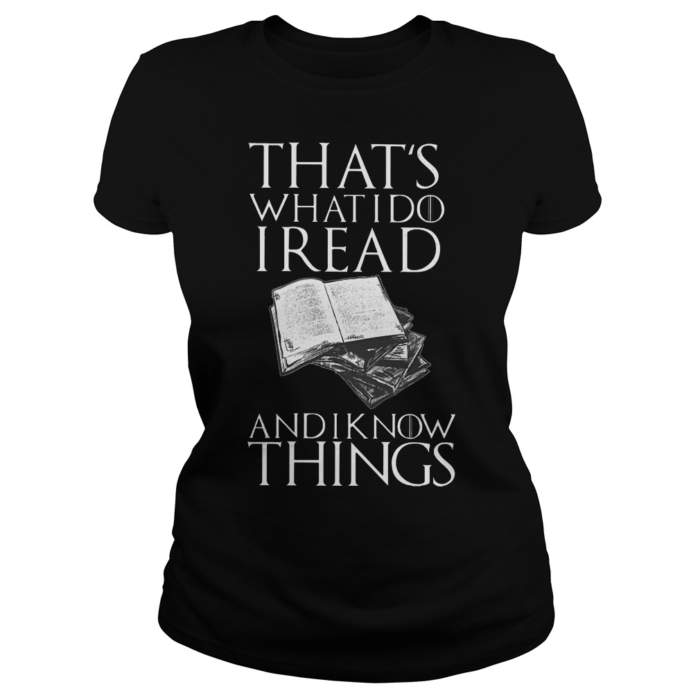That's what I do I read and I know things ladies shirt