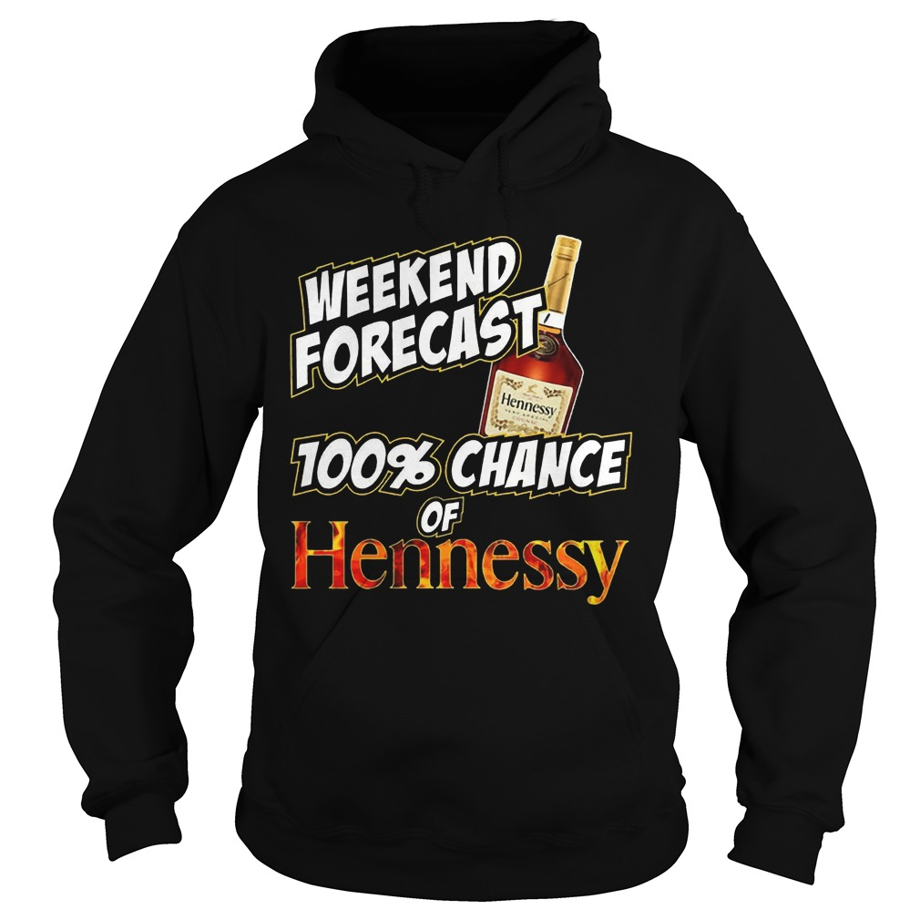 Weekend forecast 100% chance of Hennessy hoodie
