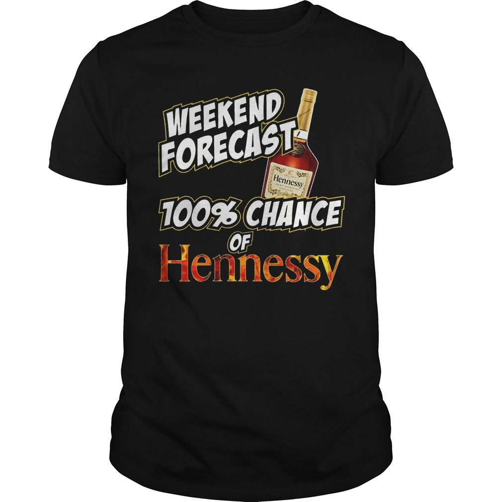 Weekend forecast 100% chance of Hennessy shirt