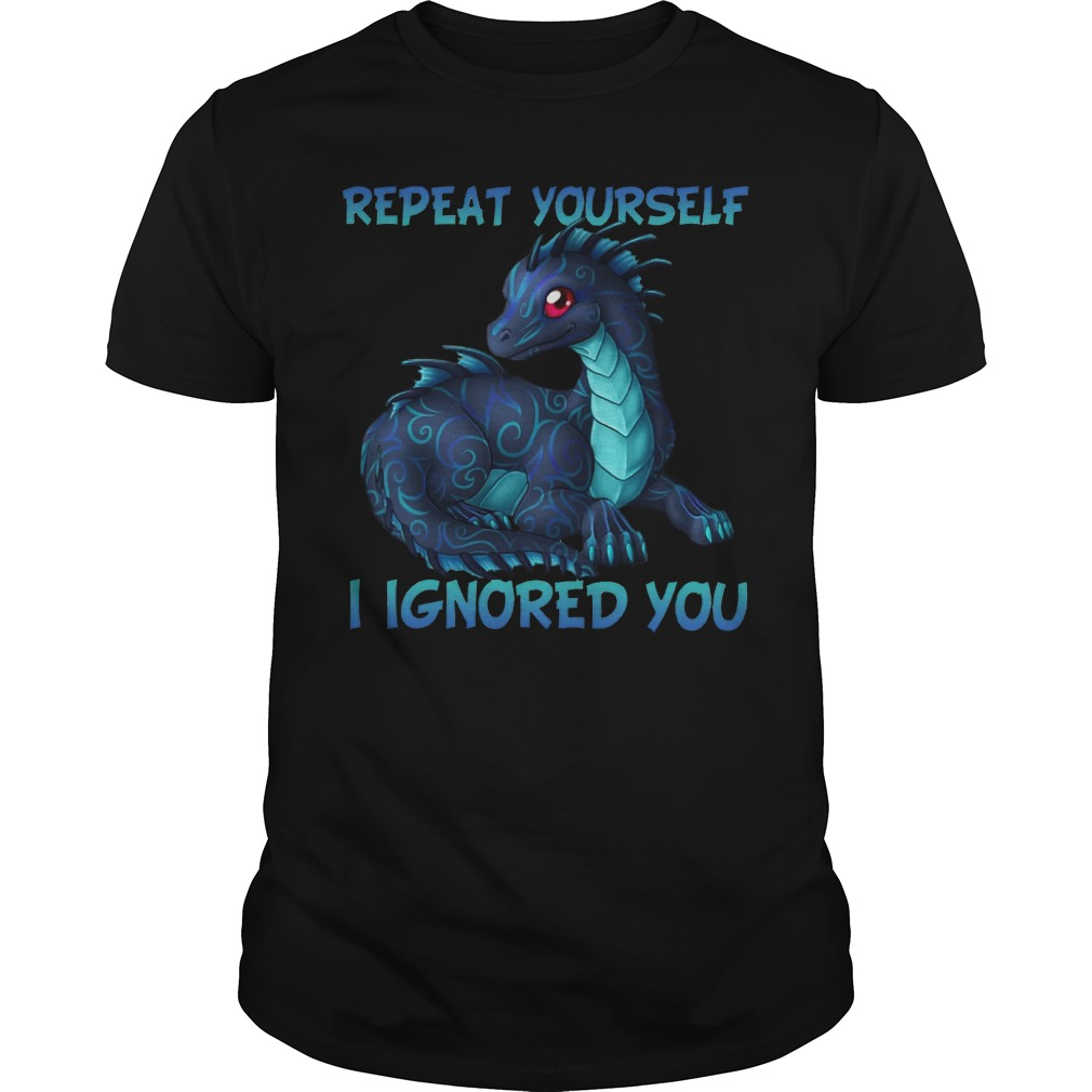 Blue baby dragon: Repeat yourself I ignored you shirt