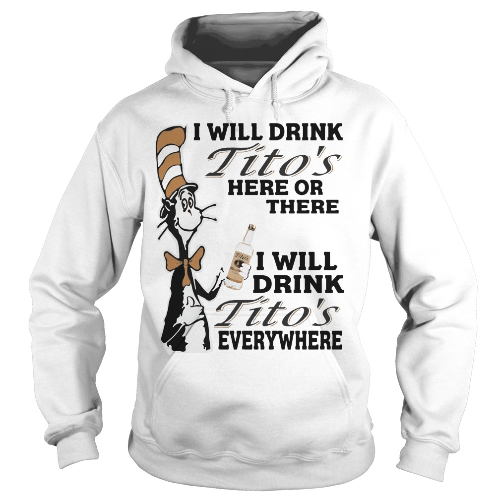 Dr Seuss I will drink Tito's here or there everywhere hoodie