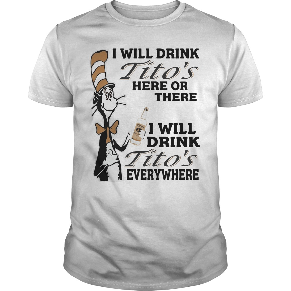 Dr Seuss I will drink Tito's here or there everywhere Guys t-shirt