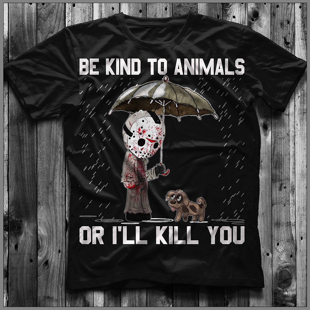 Jason Voorhees and dog: Be kind to animals or I'll kill you shirt