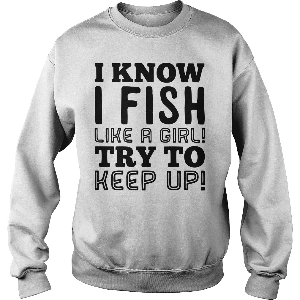 I know I fish like a girl try to keep up sweater