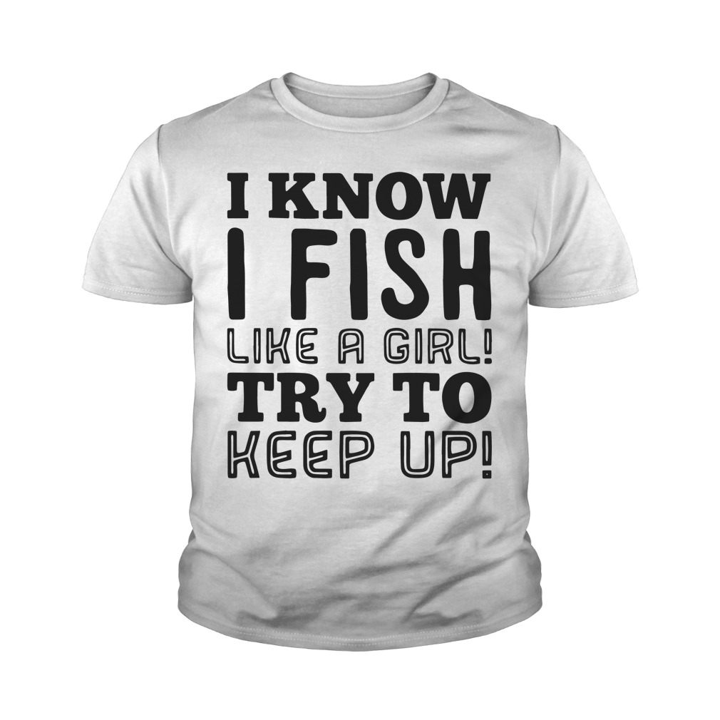 I know I fish like a girl try to keep up youth shirt