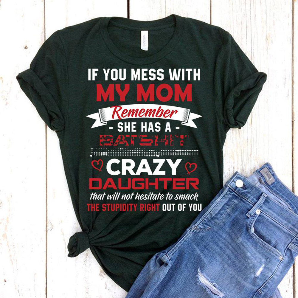If you mess with my mom remember she has a batshit crazy daughter shirt