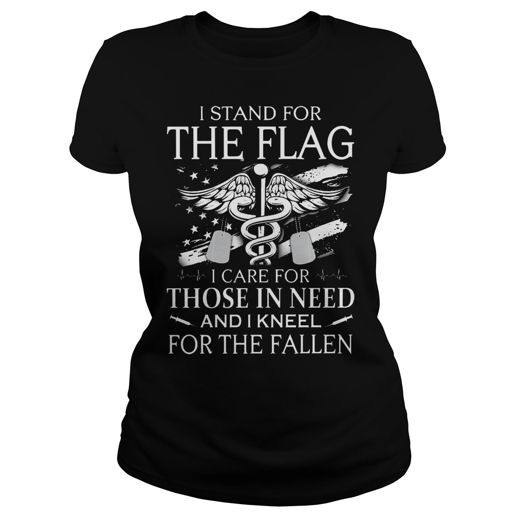 Veteran and Nurse I stand for the flag I care for those in need and I kneel for the fallen ladies shirt