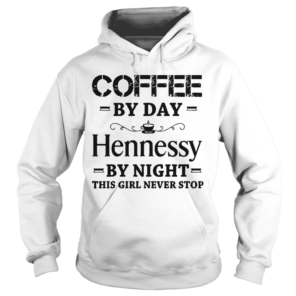 Coffee by day hennessy by night this girl never stop hoodie