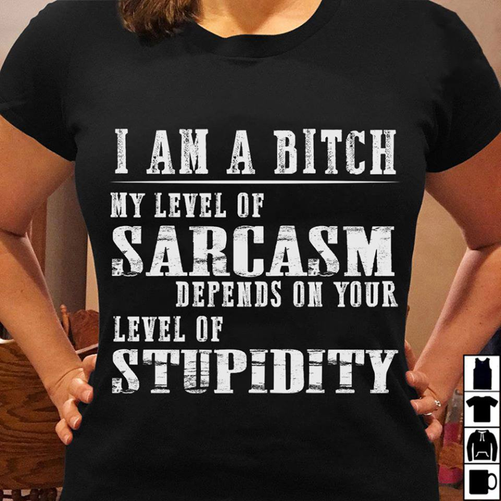 I'm a bitch level of sarcasm depends on your level of stupidity shirt