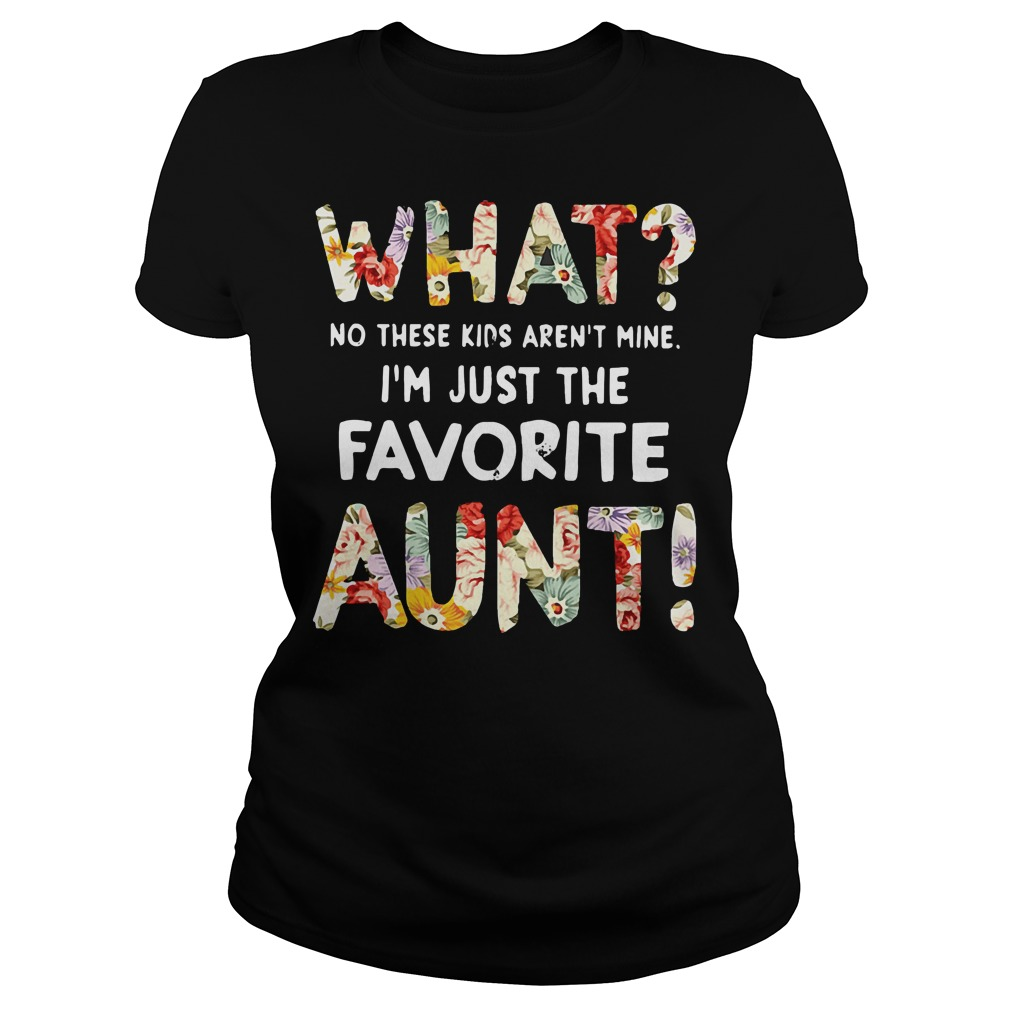 What no these kids aren't mine I'm just the favorite aunt Ladies t-shirt