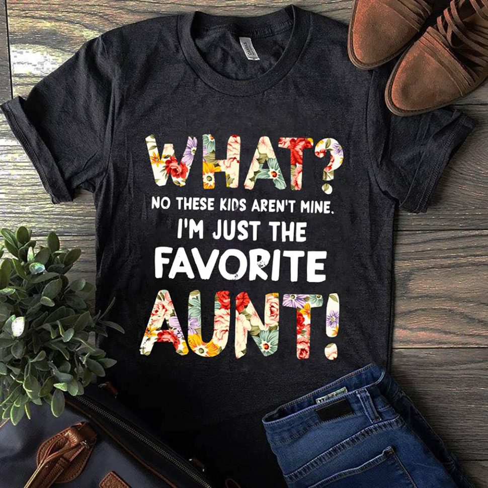 What no these kids aren't mine I'm just the favorite aunt shirt