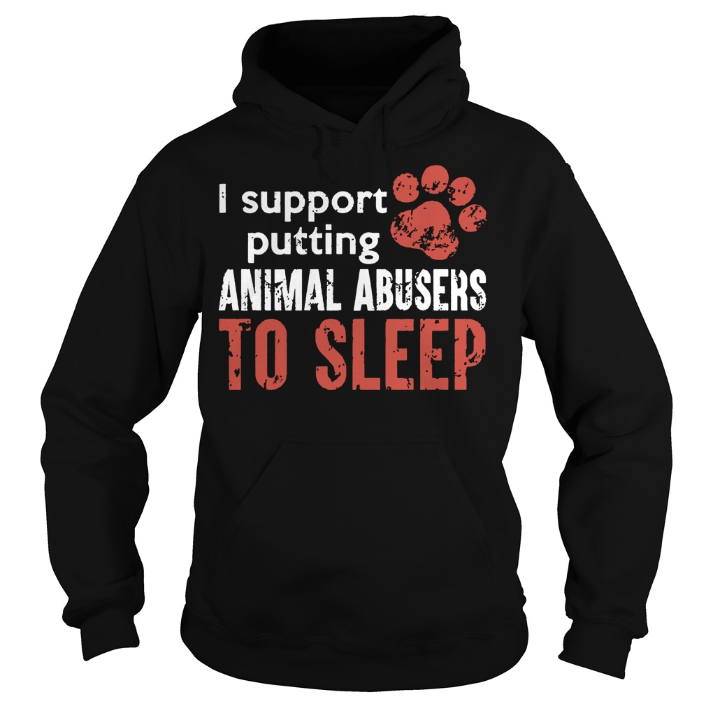 I support putting animal abusers to sleep hoodie